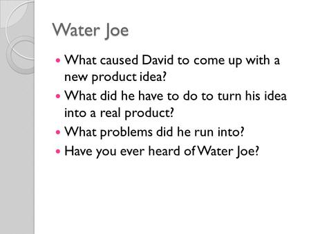 Water Joe What caused David to come up with a new product idea? What did he have to do to turn his idea into a real product? What problems did he run into?