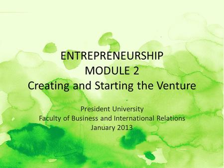 ENTREPRENEURSHIP MODULE 2 Creating and Starting the Venture President University Faculty of Business and International Relations January 2013.