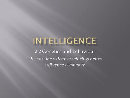 2.2 Genetics and behaviour Discuss the extent to which genetics influence behaviour.