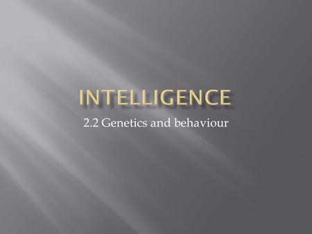 2.2 Genetics and behaviour.  What is intelligence quotient (IQ)?  Should indicate one's genetically endowed intellectual potential.