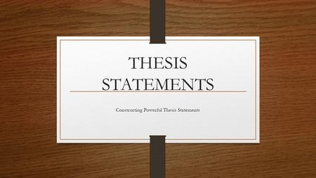 THESIS STATEMENTS Constructing Powerful Thesis Statements.