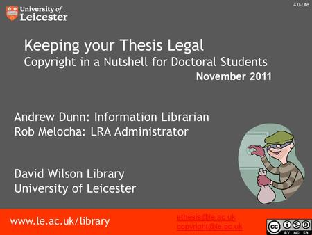 Www.le.ac.uk/library Keeping your Thesis Legal Copyright in a Nutshell for Doctoral Students Andrew Dunn: Information Librarian Rob Melocha: LRA Administrator.