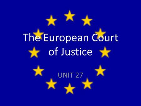 The European Court of Justice UNIT 27. Institutions of the EU The European Parliament The European Council The European Commission The European Court.