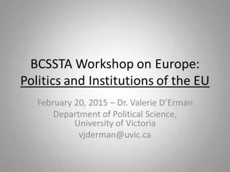 BCSSTA Workshop on Europe: Politics and Institutions of the EU February 20, 2015 – Dr. Valerie D'Erman Department of Political Science, University of Victoria.