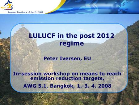 LULUCF in the post 2012 regime Peter Iversen, EU In-session workshop on means to reach emission reduction targets, AWG 5.1, Bangkok, 1.-3. 4. 2008.