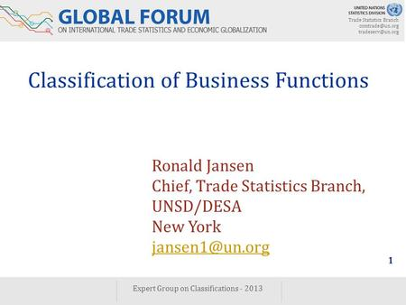 Trade Statistics Branch  Expert Group on Classifications - 2013 1 Classification of Business Functions Ronald Jansen Chief,