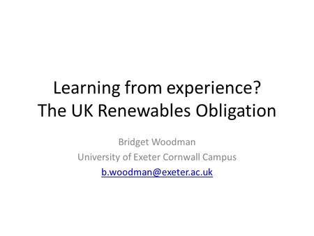 Learning from experience? The UK Renewables Obligation Bridget Woodman University of Exeter Cornwall Campus