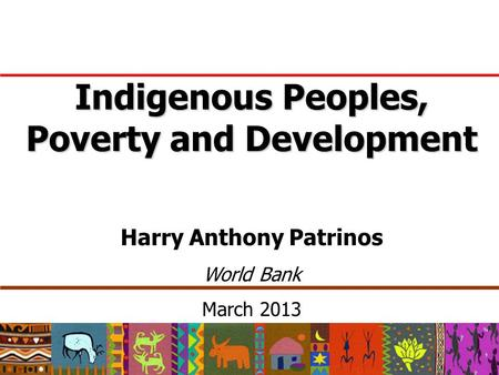Indigenous Peoples, Poverty and Development Harry Anthony Patrinos World Bank March 2013.