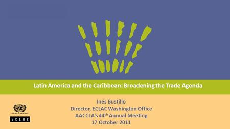 Latin America and the Caribbean: Broadening the Trade Agenda Inés Bustillo Director, ECLAC Washington Office AACCLA's 44 th Annual Meeting 17 October 2011.