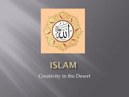 "Creativity in the Desert.  2 nd largest religion  Fastest growing  Islam = religion  Muslim = adherent  ""One who submits (to God)""  Majority found."