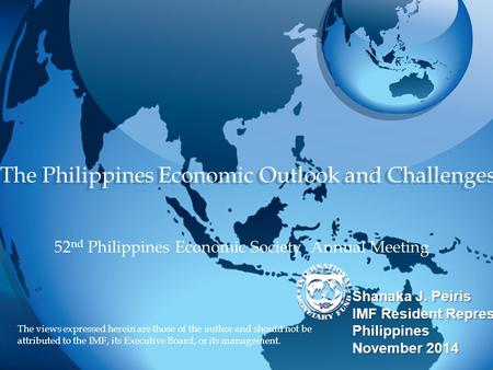 The Philippines Economic Outlook and Challenges Shanaka J. Peiris IMF Resident Representative to the Philippines November 2014 Shanaka J. Peiris IMF Resident.
