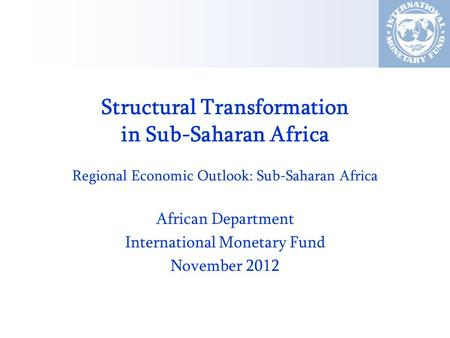 Structural Transformation in Sub-Saharan Africa Regional Economic Outlook: Sub-Saharan Africa African Department International Monetary Fund November 2012.