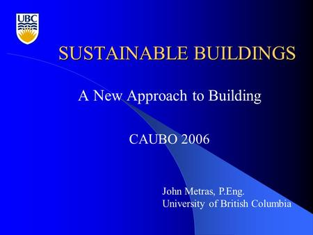 SUSTAINABLE BUILDINGS A New Approach to Building CAUBO 2006 John Metras, P.Eng. University of British Columbia.
