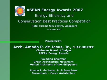 Presented by: Arch. Amado P. de Jesus, Jr., FUAP,HMPIEP Chairman Board of Judges Chairman Board of Judges ASEAN Energy Awards Chairman Founding Chairman.