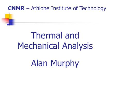 Thermal and Mechanical Analysis CNMR – Athlone Institute of Technology Alan Murphy.