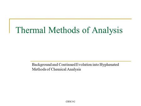 CHM 342 Thermal Methods of Analysis Background and Continued Evolution into Hyphenated Methods of Chemical Analysis.
