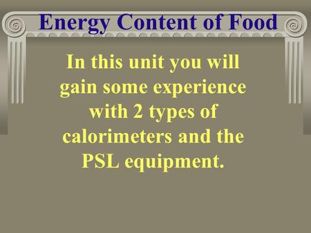 Energy Content of Food In this unit you will gain some experience with 2 types of calorimeters and the PSL equipment.