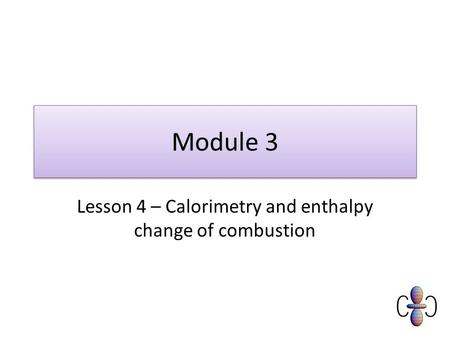 Module 3 Lesson 4 – Calorimetry and enthalpy change of combustion.