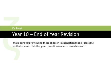 Ζ Year 10 – End of Year Revision Dr Frost Make sure you're viewing these slides in Presentation Mode (press F5) so that you can click the green question.