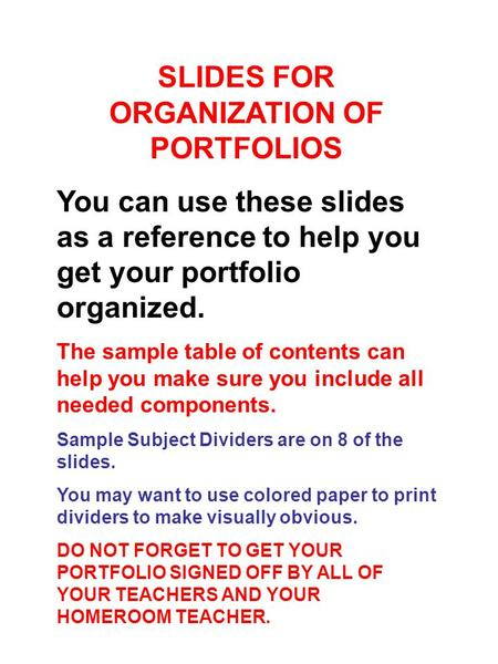 SLIDES FOR ORGANIZATION OF PORTFOLIOS You can use these slides as a reference to help you get your portfolio organized. The sample table of contents can.