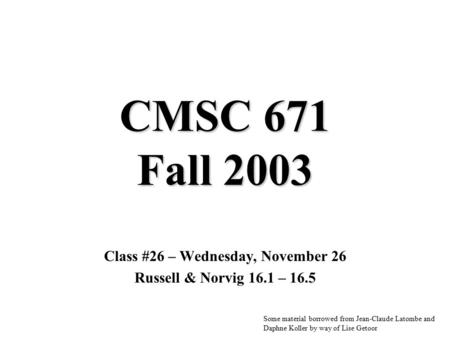 CMSC 671 Fall 2003 Class #26 – Wednesday, November 26 Russell & Norvig 16.1 – 16.5 Some material borrowed from Jean-Claude Latombe and Daphne Koller by.