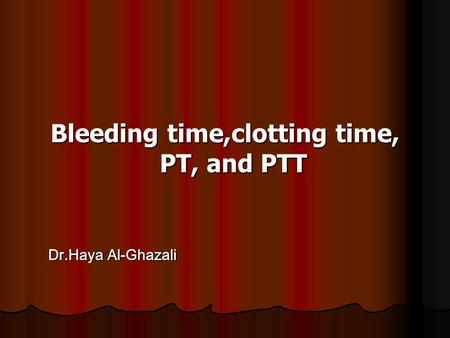 Bleeding time,clotting time, PT, and PTT Dr.Haya Al-Ghazali Dr.Haya Al-Ghazali.