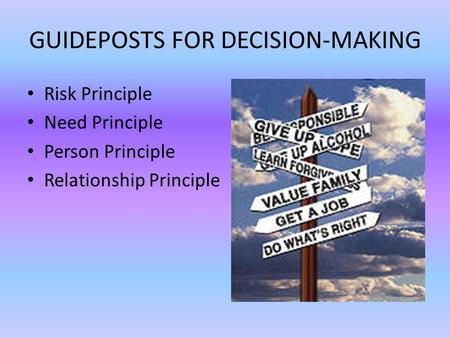 GUIDEPOSTS FOR DECISION-MAKING Risk Principle Need Principle Person Principle Relationship Principle.
