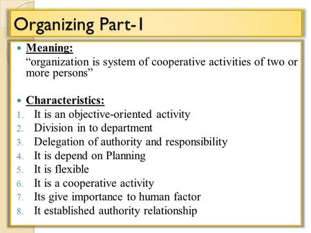 "Organizing Part-1 Meaning: ""organization is system of cooperative activities of two or more persons"" Characteristics: 1. It is an objective-oriented activity."