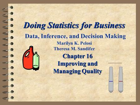 1 Doing Statistics for Business Doing Statistics for Business Data, Inference, and Decision Making Marilyn K. Pelosi Theresa M. Sandifer Chapter 16 Improving.