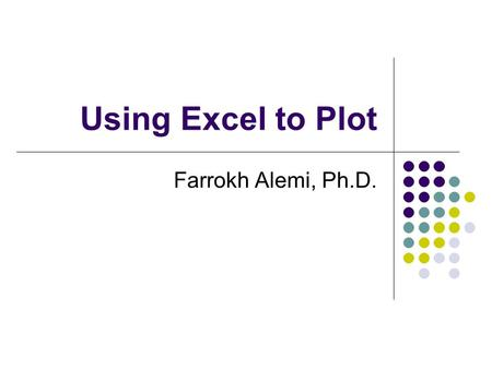 Using Excel to Plot Farrokh Alemi, Ph.D.. Objectives Given a set of data plot a control chart using Excel software.