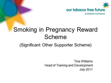 Smoking in Pregnancy Reward Scheme (Significant Other Supporter Scheme) Tina Williams Head of Training and Development July 2011.