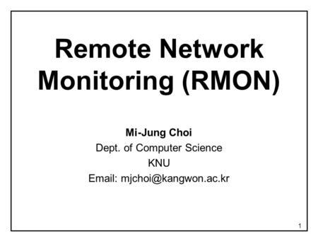 1 Remote Network Monitoring (RMON) Mi-Jung Choi Dept. of Computer Science KNU