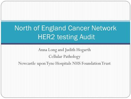 Anna Long and Judith Hogarth Cellular Pathology Newcastle upon Tyne Hospitals NHS Foundation Trust North of England Cancer Network HER2 testing Audit.
