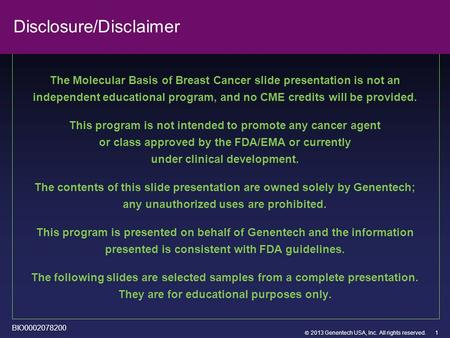  2013 Genentech USA, Inc. All rights reserved. Disclosure/Disclaimer The Molecular Basis of Breast Cancer slide presentation is not an independent educational.