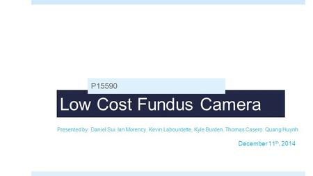 Low Cost Fundus Camera P15590 Presented by: Daniel Sui, Ian Morency, Kevin Labourdette, Kyle Burden, Thomas Casero, Quang Huynh December 11 th, 2014.