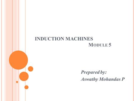 INDUCTION MACHINES M ODULE 5 Prepared by: Aswathy Mohandas P.
