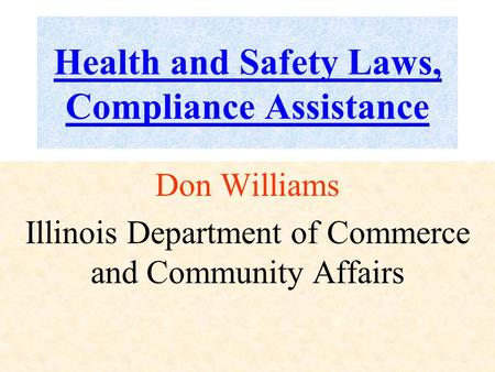 Health and Safety Laws, Compliance Assistance Don Williams Illinois Department of Commerce and Community Affairs.