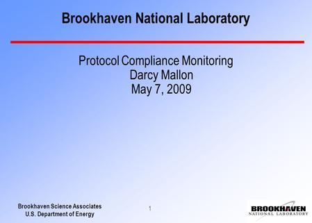 Brookhaven Science Associates U.S. Department of Energy 1 Brookhaven National Laboratory Protocol Compliance Monitoring Darcy Mallon May 7, 2009.