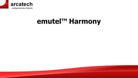 Arcatech …testing tomorrows telecoms emutel™ Harmony.