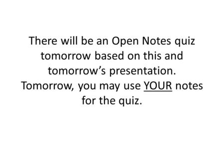 There will be an Open Notes quiz tomorrow based on this and tomorrow's presentation. Tomorrow, you may use YOUR notes for the quiz.