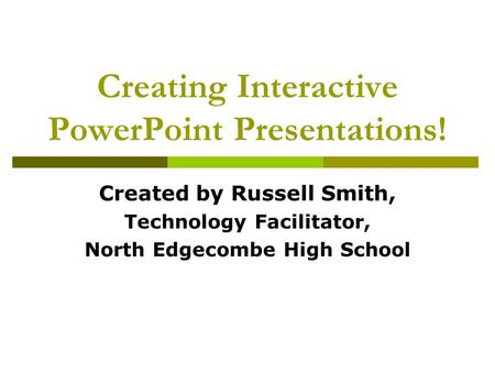 Creating Interactive PowerPoint Presentations! Created by Russell Smith, Technology Facilitator, North Edgecombe High School.