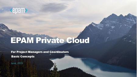EPAM Private Cloud For Project Managers and Coordinators June, 2015 Basic Concepts.
