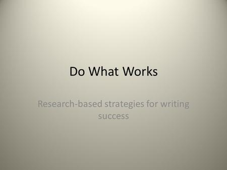 Do What Works Research-based strategies for writing success.