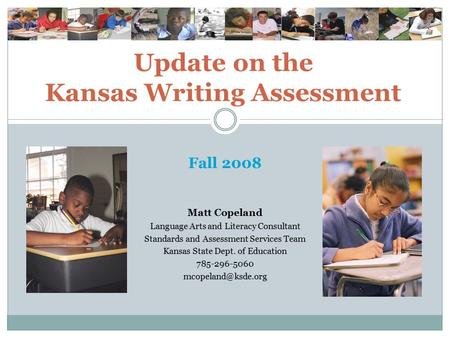 Update on the Kansas Writing Assessment Fall 2008 Matt Copeland Language Arts and Literacy Consultant Standards and Assessment Services Team Kansas State.