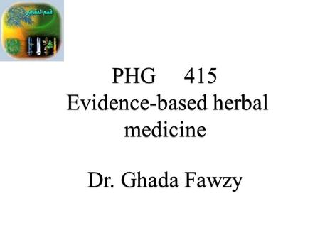 PHG 415 Evidence-<strong>based</strong> herbal medicine Dr. Ghada Fawzy