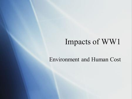 Impacts of WW1 Environment and Human Cost. Human Cost  Casualties:   casualties