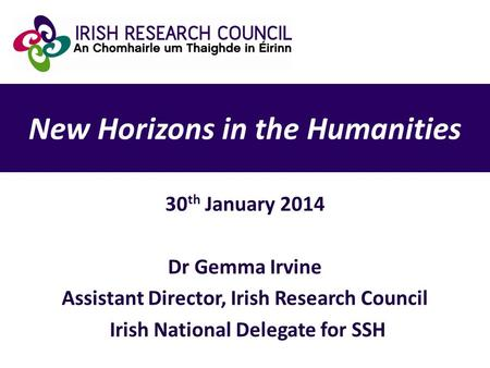 New Horizons in the Humanities 30 th January 2014 Dr Gemma Irvine Assistant Director, Irish Research Council Irish National Delegate for SSH.