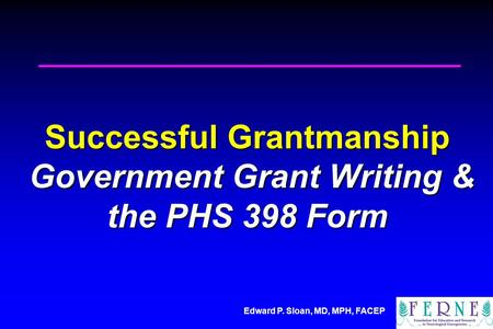 Edward P. Sloan, MD, MPH, FACEP Successful Grantmanship Government Grant Writing & the PHS 398 Form.