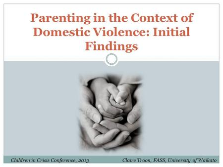 Parenting in the Context of Domestic Violence: Initial Findings Claire Troon, FASS, University of WaikatoChildren in Crisis Conference, 2013.