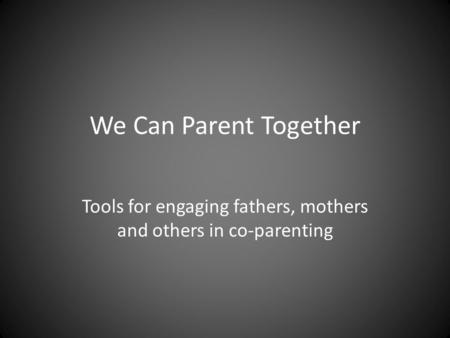 We Can Parent Together Tools for engaging fathers, mothers and others in co-parenting.